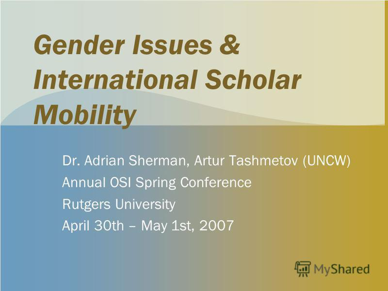 Gender Issues & International Scholar Mobility Dr. Adrian Sherman, Artur Tashmetov (UNCW) Annual OSI Spring Conference Rutgers University April 30th – May 1st, 2007