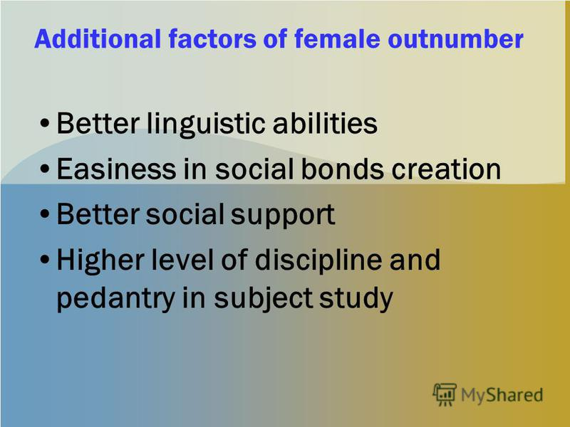 Additional factors of female outnumber Better linguistic abilities Easiness in social bonds creation Better social support Higher level of discipline and pedantry in subject study