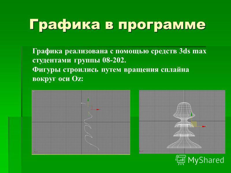 Графика в программе Графика реализована с помощью средств 3ds max студентами группы 08-202. Фигуры строились путем вращения сплайна вокруг оси Oz:
