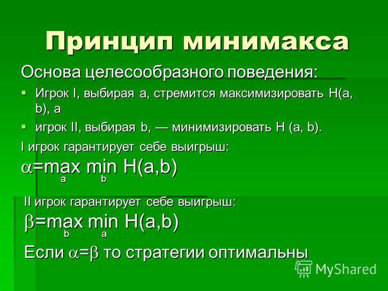 Принцип минимакса II игрок гарантирует себе выигрыш: =max min H(a,b) =max min H(a,b) b a b a Если = то стратегии оптимальны Основа целесообразного поведения: Игрок I, выбирая а, стремится максимизировать Н(а, b), а Игрок I, выбирая а, стремится макси