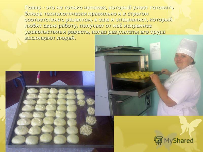 Повар - это не только человек, который умеет готовить блюда технологически правильно и в строгом соответствии с рецептом, а еще и специалист, который любит свою работу, получает от неё искреннее удовольствие и радость, когда результаты его труда восх
