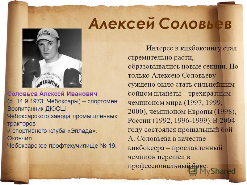 Алексей Соловьев Интерес в кикбоксингу стал стремительно расти, образовывались новые секции. Но только Алексею Соловьеву суждено было стать сильнейшим бойцом планеты – трехкратным чемпионом мира (1997, 1999, 2000), чемпионом Европы (1998), России (19