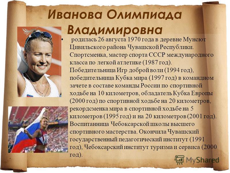 Иванова Олимпиада Владимировна родилась 26 августа 1970 года в деревне Мунсют Цивильского района Чувашской Республики. Спортсменка, мастер спорта СССР международного класса по легкой атлетике (1987 год). Победительница Игр доброй воли (1994 год), поб