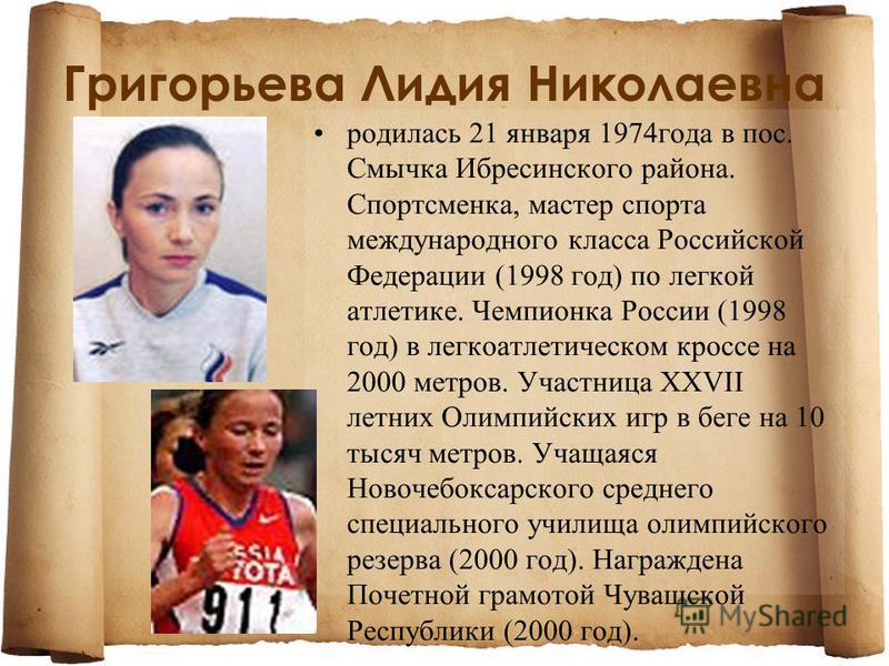 Григорьева Лидия Николаевна родилась 21 января 1974 года в пос. Смычка Ибресинского района. Спортсменка, мастер спорта международного класса Российской Федерации (1998 год) по легкой атлетике. Чемпионка России (1998 год) в легкоатлетическом кроссе на