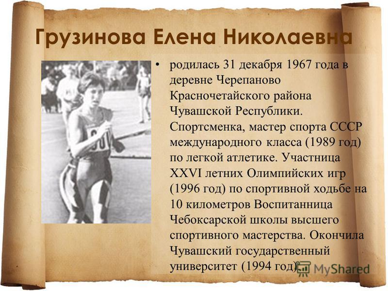 Грузинова Елена Николаевна родилась 31 декабря 1967 года в деревне Черепаново Красночетайского района Чувашской Республики. Спортсменка, мастер спорта СССР международного класса (1989 год) по легкой атлетике. Участница XXVI летних Олимпийских игр (19