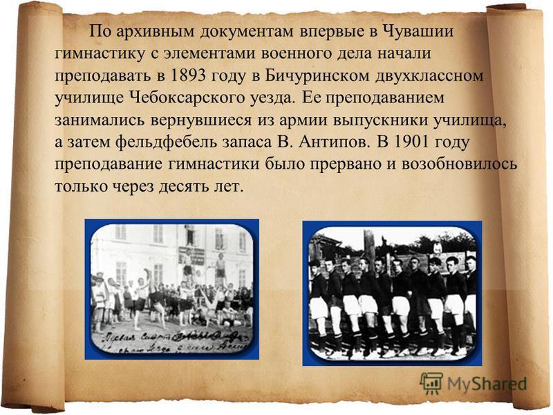 По архивным документам впервые в Чувашии гимнастику с элементами военного дела начали преподавать в 1893 году в Бичуринском двухклассном училище Чебоксарского уезда. Ее преподаванием занимались вернувшиеся из армии выпускники училища, а затем фельдфе