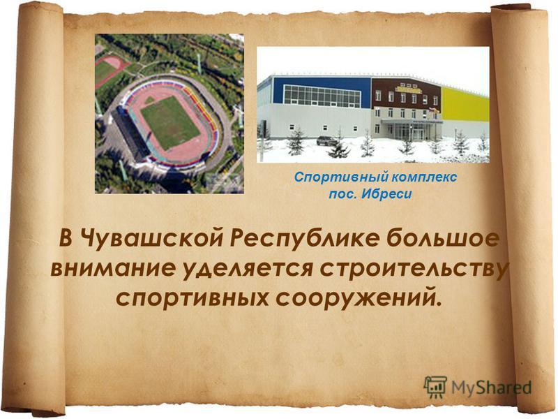 В Чувашской Республике большое внимание уделяется строительству спортивных сооружений. Спортивный комплекс пос. Ибреси