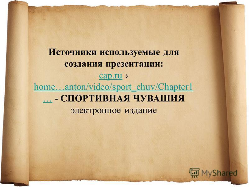 Источники используемые для создания презентации: cap.rucap.ru home…anton/video/sport_chuv/Chapter1 … - СПОРТИВНАЯ ЧУВАШИЯ электронное издание home…anton/video/sport_chuv/Chapter1 …