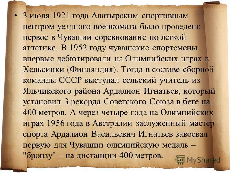 3 июля 1921 года Алатырским спортивным центром уездного военкомата было проведено первое в Чувашии соревнование по легкой атлетике. В 1952 году чувашские спортсмены впервые дебютировали на Олимпийских играх в Хельсинки (Финляндия). Тогда в составе сб