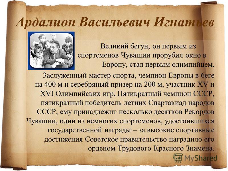 Ардалион Васильевич Игнатьев Великий бегун, он первым из спортсменов Чувашии прорубил окно в Европу, стал первым олимпийцем. 3acлуженный мастер спорта, чемпион Европы в 6eге на 400 м и серебряный призер на 200 м, участник XV и XVI Олимпийских игр, Пя