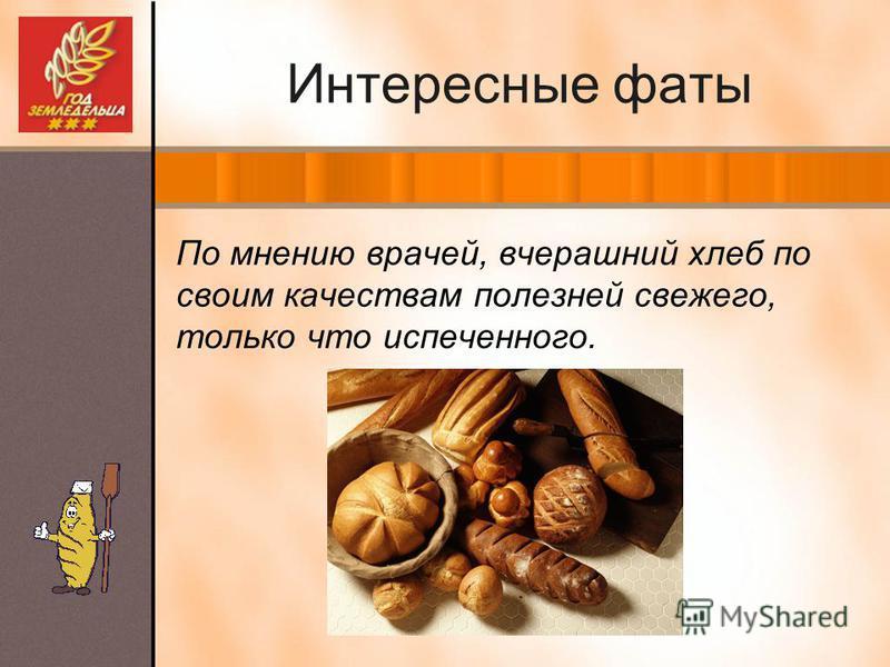 Интересные фаты По мнению врачей, вчерашний хлеб по своим качествам полезней свежего, только что испеченного.