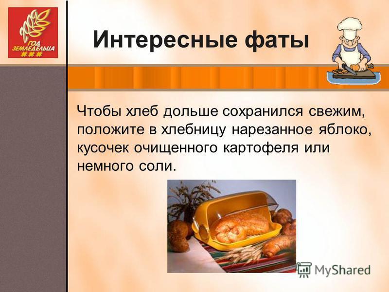 Интересные фаты Чтобы хлеб дольше сохранился свежим, положите в хлебницу нарезанное яблоко, кусочек очищенного картофеля или немного соли.