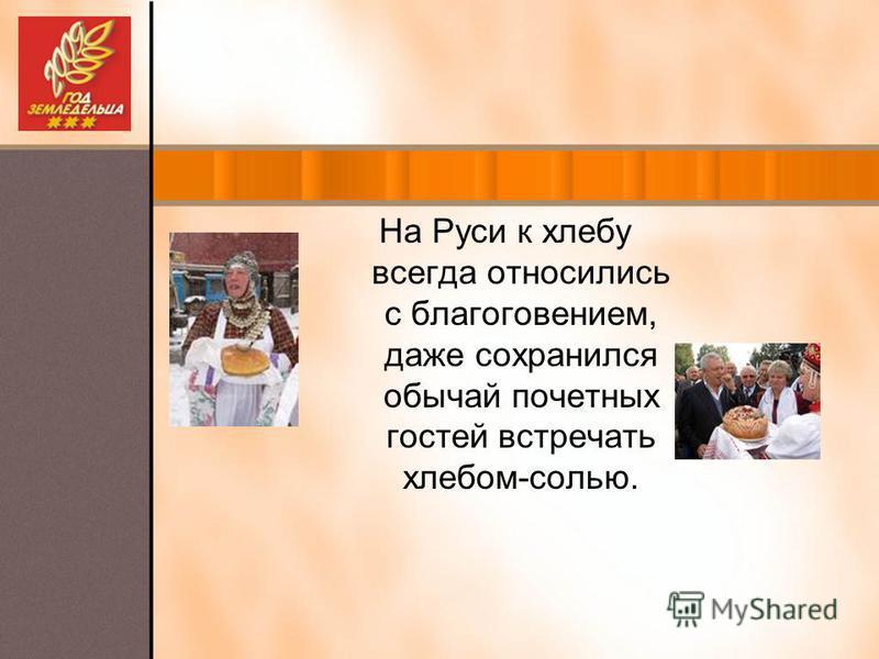 На Руси к хлебу всегда относились с благоговением, даже сохранился обычай почетных гостей встречать хлебом-солью.