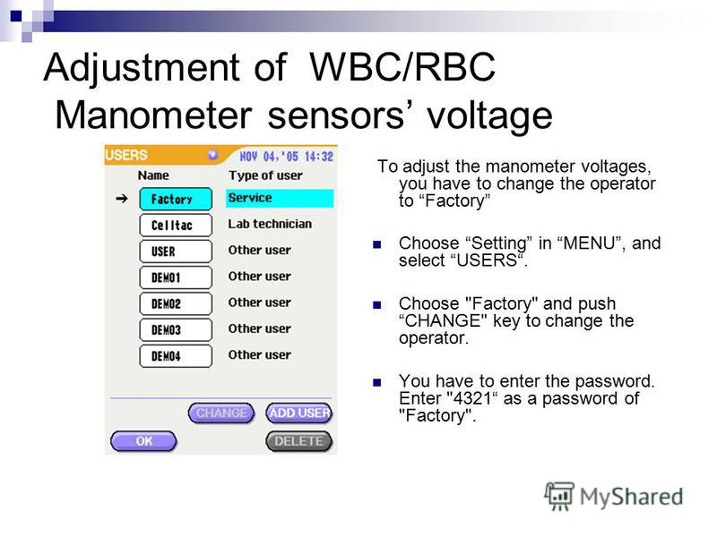 Adjustment of WBC/RBC Manometer sensors voltage To adjust the manometer voltages, you have to change the operator to Factory Choose Setting in MENU, and select USERS. Choose