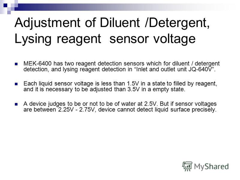 Adjustment of Diluent /Detergent, Lysing reagent sensor voltage MEK-6400 has two reagent detection sensors which for diluent / detergent detection, and lysing reagent detection in Inlet and outlet unit JQ-640V. Each liquid sensor voltage is less than