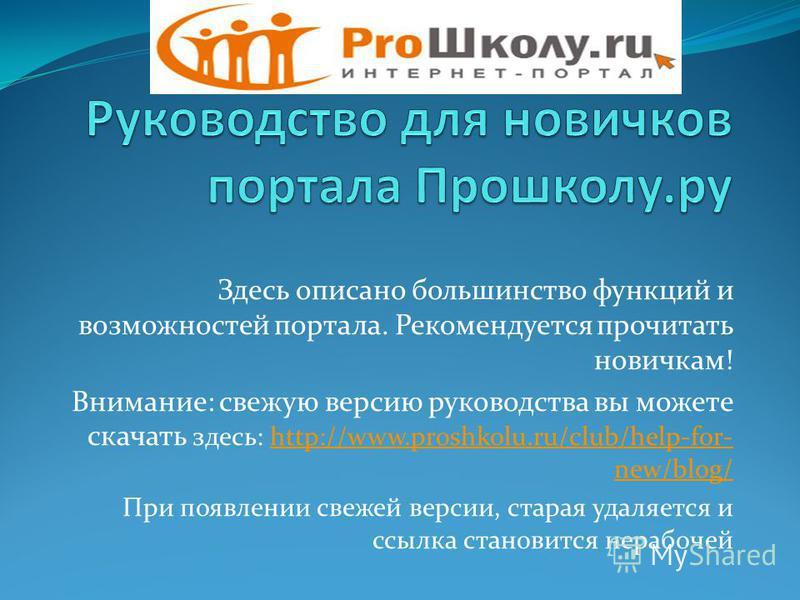 Здесь описано большинство функций и возможностей портала. Рекомендуется прочитать новичкам! Внимание: свежую версию руководства вы можете скачать здесь: http://www.proshkolu.ru/club/help-for- new/blog/http://www.proshkolu.ru/club/help-for- new/blog/