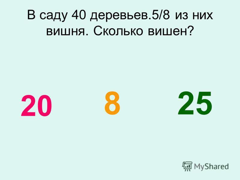 В саду 40 деревьев.5/8 из них вишня. Сколько вишен? 258 20