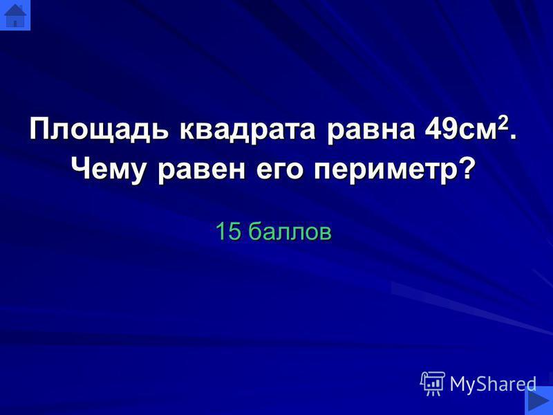 Площадь квадрата равна 49 см 2. Чему равен его периметр? 15 баллов