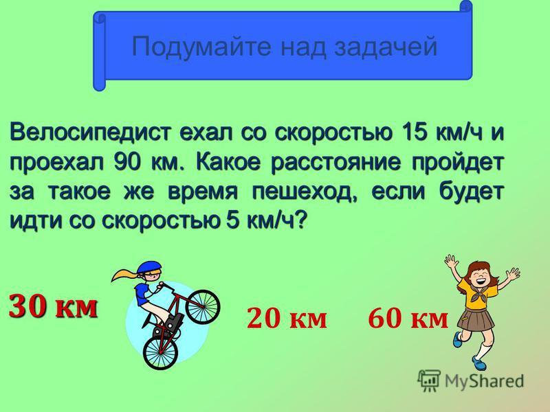 Велосипедист ехал со скоростью 15 км/ч и проехал 90 км. Какое расстояние пройдет за такое же время пешеход, если будет идти со скоростью 5 км/ч? 30 км 73 20 км 60 км Подумайте над задачей