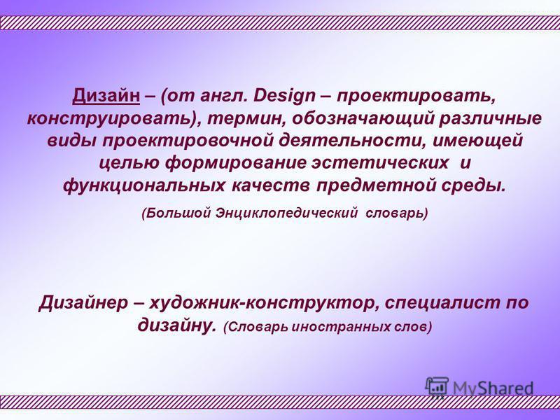 Дизайн – (от англ. Design – проектировать, конструировать), термин, обозначающий различные виды проектировочной деятельности, имеющей целью формирование эстетических и функциональных качеств предметной среды. (Большой Энциклопедический словарь) Дизай