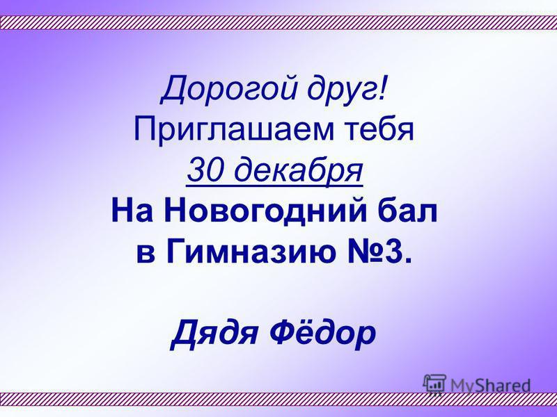 Дорогой друг! Приглашаем тебя 30 декабря На Новогодний бал в Гимназию 3. Дядя Фёдор