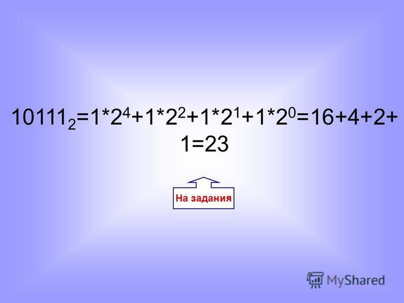На задания 10111 2 =1*2 4 +1*2 2 +1*2 1 +1*2 0 =16+4+2+ 1=23