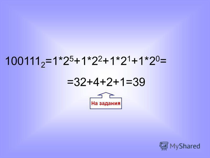 На задания 100111 2 =1*2 5 +1*2 2 +1*2 1 +1*2 0 = =32+4+2+1=39