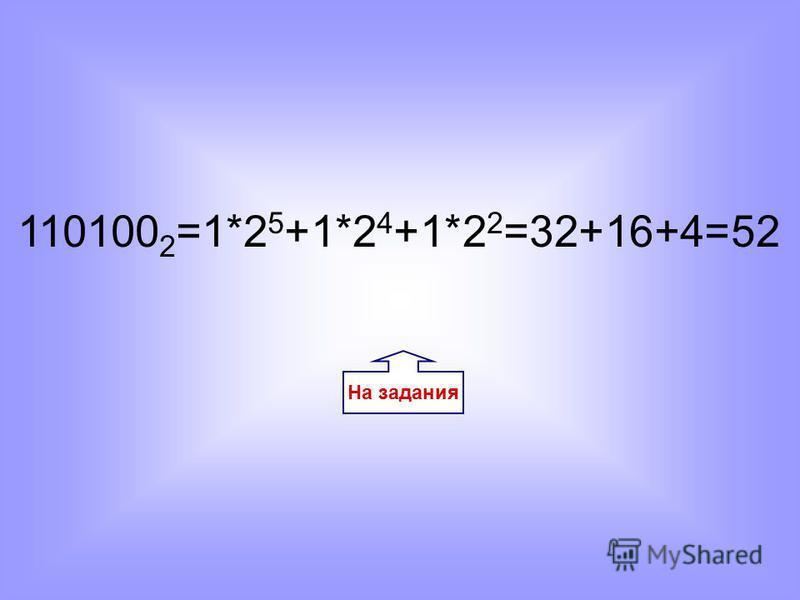 На задания 110100 2 =1*2 5 +1*2 4 +1*2 2 =32+16+4=52