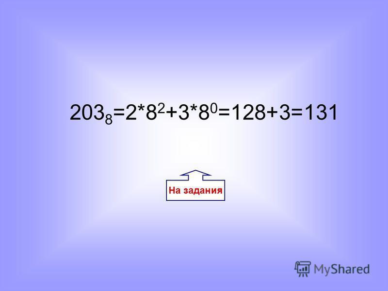 На задания 203 8 =2*8 2 +3*8 0 =128+3=131