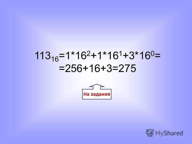На задания 113 16 =1*16 2 +1*16 1 +3*16 0 = =256+16+3=275