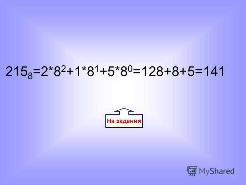 На задания 215 8 =2*8 2 +1*8 1 +5*8 0 =128+8+5=141