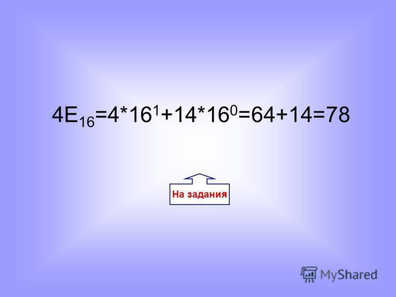 На задания 4E 16 =4*16 1 +14*16 0 =64+14=78
