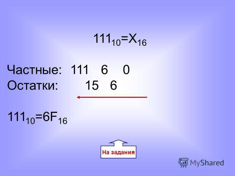 На задания 111 10 =Х 16 Частные: 111 6 0 Остатки: 15 6 111 10 =6F 16