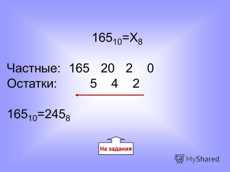 165 10 =Х 8 Частные: 165 20 2 0 Остатки: 5 4 2 165 10 =245 8 На задания