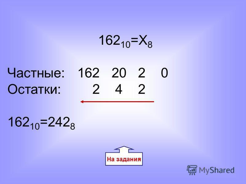 162 10 =Х 8 Частные: 162 20 2 0 Остатки: 2 4 2 162 10 =242 8 На задания