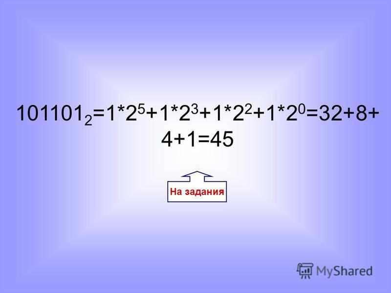 На задания 101101 2 =1*2 5 +1*2 3 +1*2 2 +1*2 0 =32+8+ 4+1=45