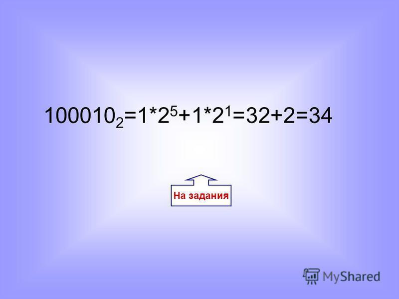 На задания 100010 2 =1*2 5 +1*2 1 =32+2=34