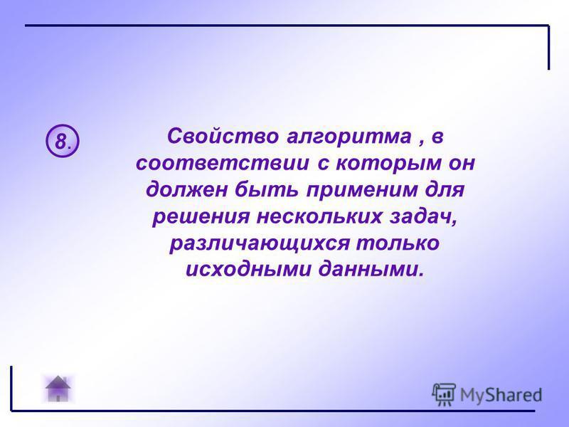8.8. Свойство алгоритма, в соответствии с которым он должен быть применим для решения нескольких задач, различающихся только исходными данными.
