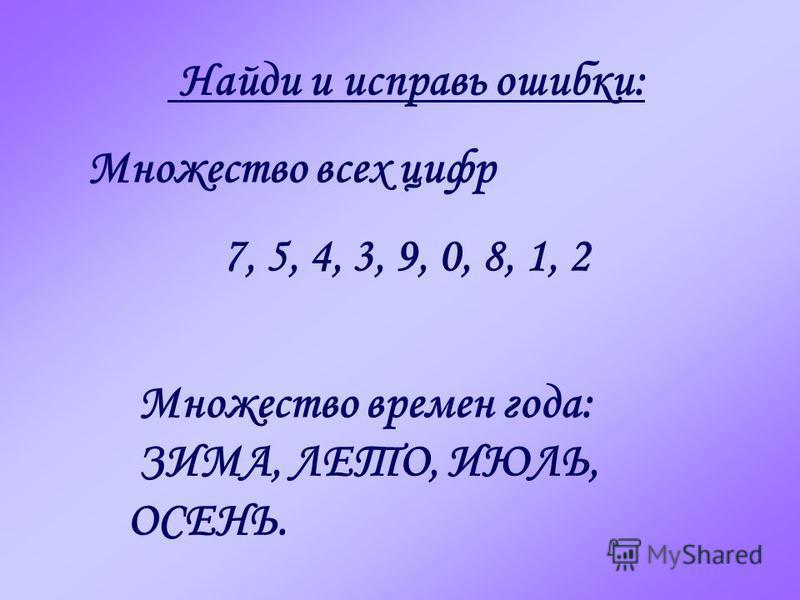Найди и исправь ошибки: Множество всех цифр 7, 5, 4, 3, 9, 0, 8, 1, 2 Множество времен года: ЗИМА, ЛЕТО, ИЮЛЬ, ОСЕНЬ.