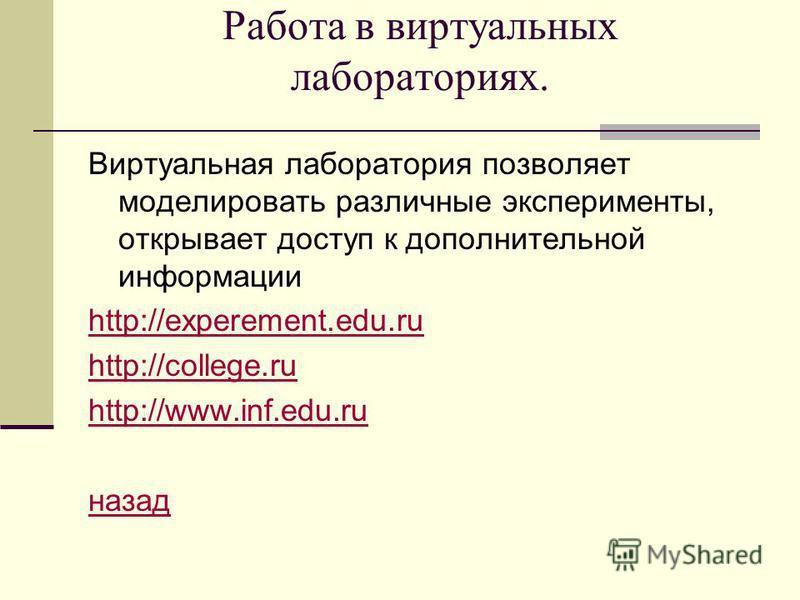 Работа в виртуальных лабораториях. Виртуальная лаборатория позволяет моделировать различные эксперименты, открывает доступ к дополнительной информации http://experement.edu.ru http://college.ru http://www.inf.edu.ru назад