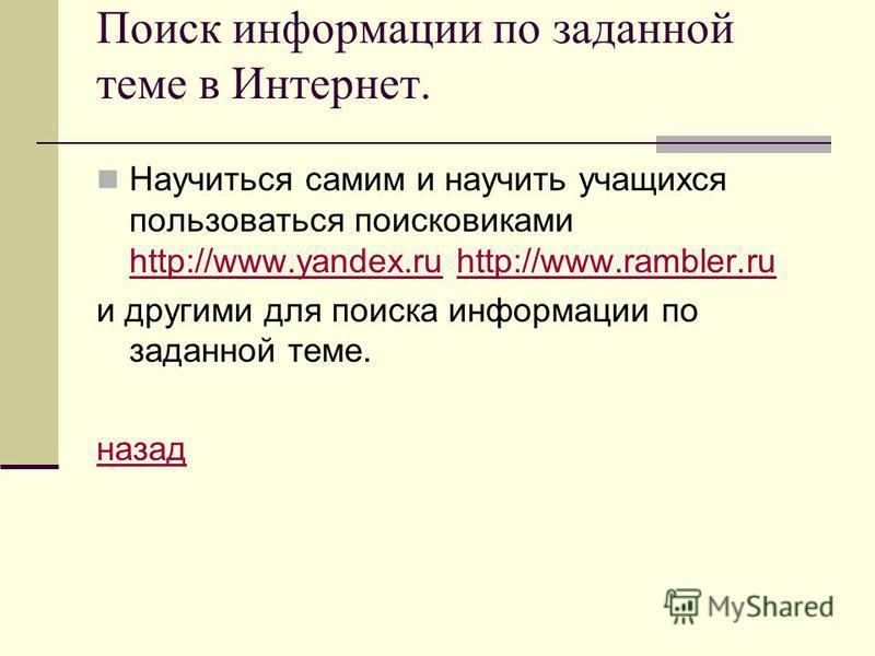 Поиск информации по заданной теме в Интернет. Научиться самим и научить учащихся пользоваться поисковиками http://www.yandex.ru http://www.rambler.ru http://www.yandex.ruhttp://www.rambler.ru и другими для поиска информации по заданной теме. назад