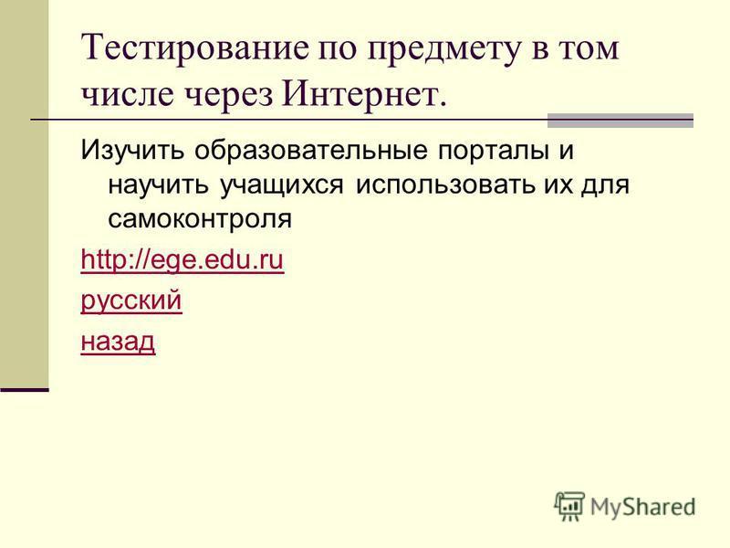 Тестирование по предмету в том числе через Интернет. Изучить образовательные порталы и научить учащихся использовать их для самоконтроля http://ege.edu.ru русский назад