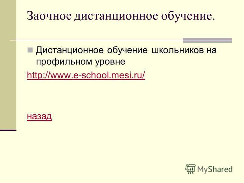 Заочное дистанционное обучение. Дистанционное обучение школьников на профильном уровне http://www.e-school.mesi.ru/ назад