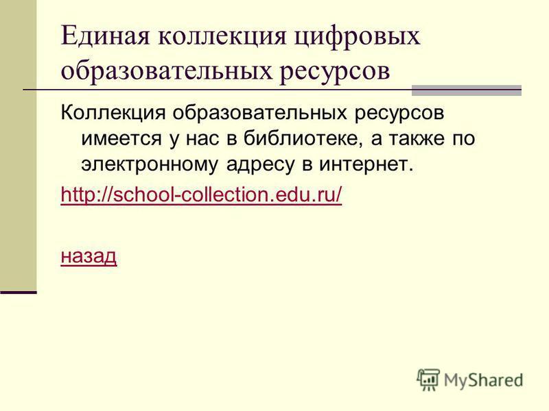 Единая коллекция цифровых образовательных ресурсов Коллекция образовательных ресурсов имеется у нас в библиотеке, а также по электронному адресу в интернет. http://school-collection.edu.ru/ назад