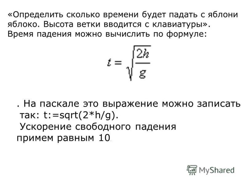 «Определить сколько времени будет падать с яблони яблоко. Высота ветки вводится с клавиатуры». Время падения можно вычислить по формуле:. На паскале это выражение можно записать так: t:=sqrt(2*h/g). Ускорение свободного падения примем равным 10.