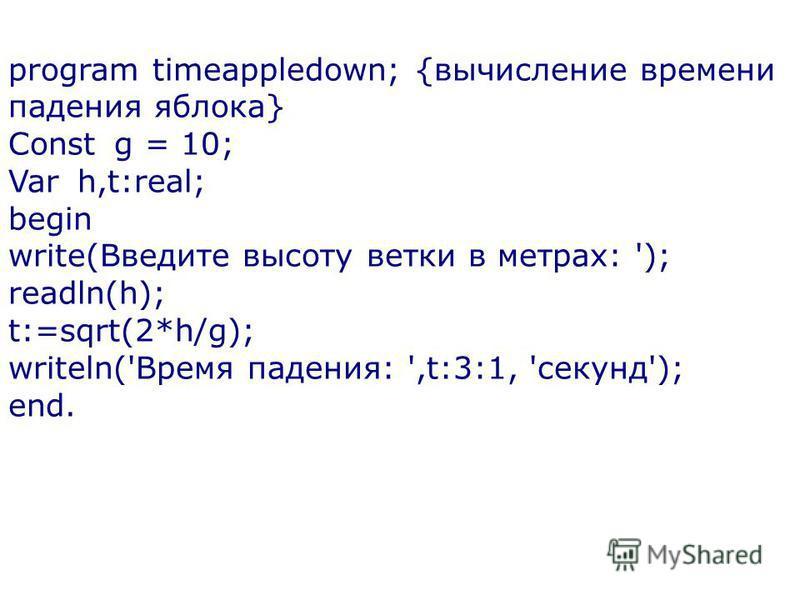 program timeappledown; {вычисление времени падения яблока} Const g = 10; Var h,t:real; begin write(Введите высоту ветки в метрах: '); readln(h); t:=sqrt(2*h/g); writeln('Время падения: ',t:3:1, 'секунд'); end.