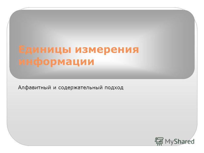 Единицы измерения информации Алфавитный и содержательный подход