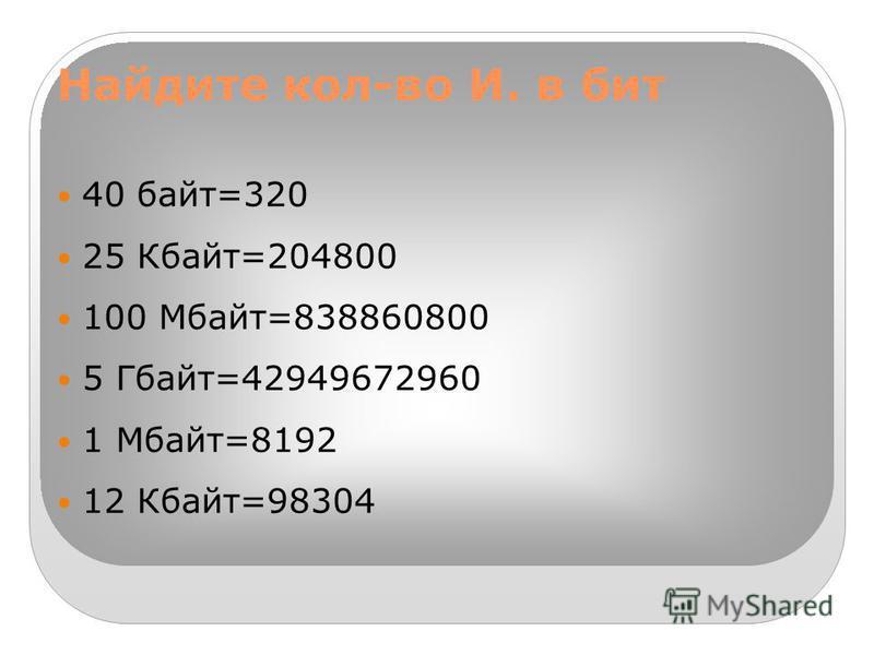 Найдите кол-во И. в бит 40 байт=320 25 Кбайт=204800 100 Мбайт=838860800 5 Гбайт=42949672960 1 Мбайт=8192 12 Кбайт=98304