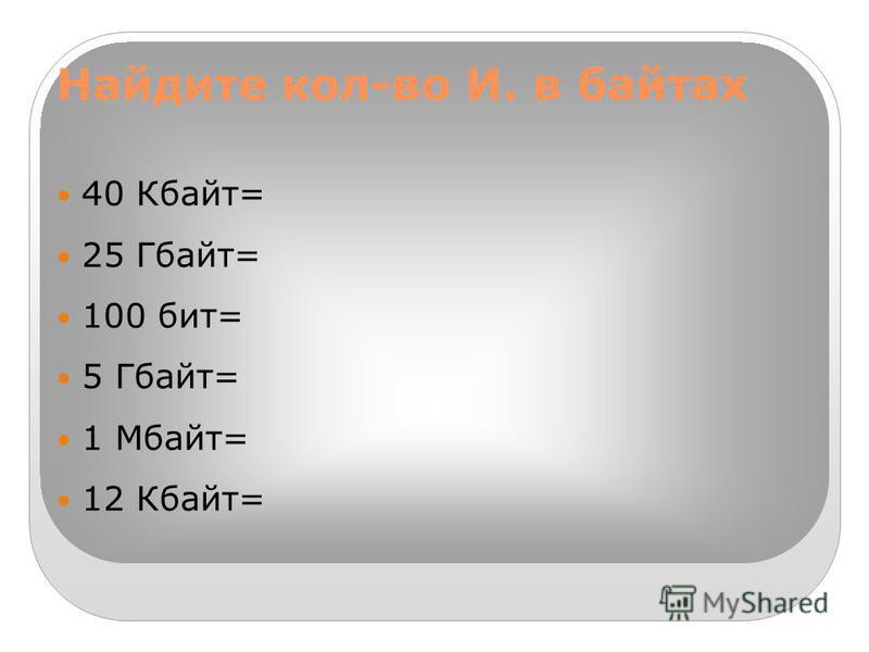 Найдите кол-во И. в байтах 40 Кбайт= 25 Гбайт= 100 бит= 5 Гбайт= 1 Мбайт= 12 Кбайт=