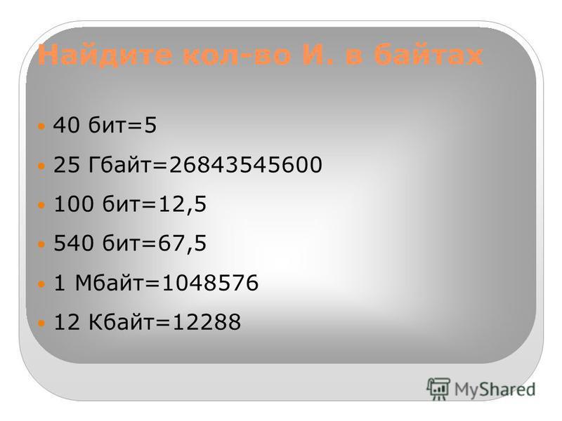 Найдите кол-во И. в байтах 40 бит=5 25 Гбайт=26843545600 100 бит=12,5 540 бит=67,5 1 Мбайт=1048576 12 Кбайт=12288